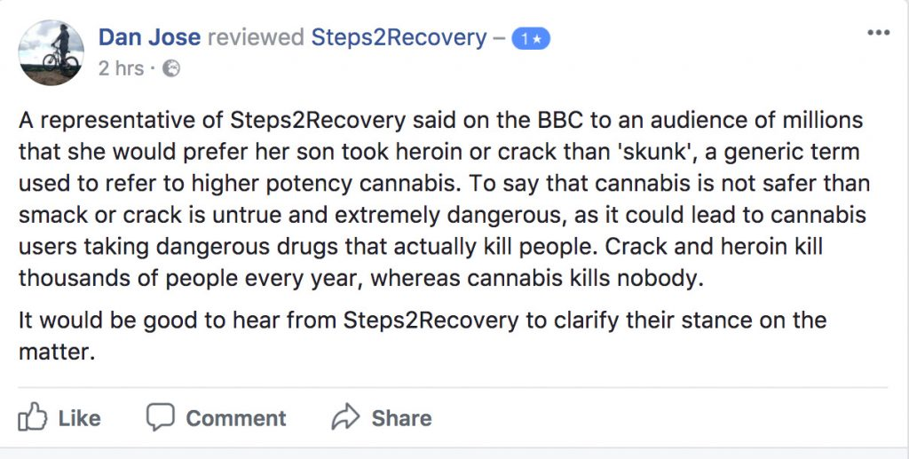 A representative of Steps2Recovery said on the BBC to an audience of millions that she would prefer her son took heroin or crack than 'skunk', a generic term used to refer to higher potency cannabis. To say that cannabis is not safer than smack or crack is untrue and extremely dangerous, as it could lead to cannabis users taking dangerous drugs that actually kill people. Crack and heroin kill thousands of people every year, whereas cannabis kills nobody. It would be good to hear from Steps2Recovery to clarify their stance on the matter.